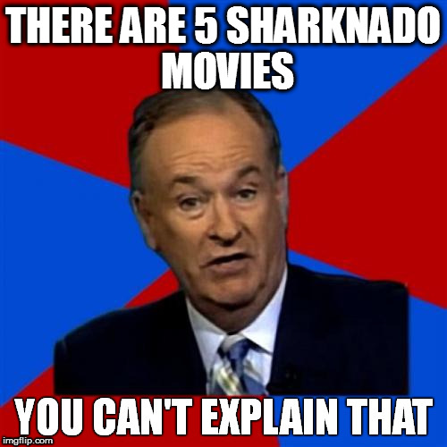 Bill O'Reilly You Can't Explain That | THERE ARE 5 SHARKNADO MOVIES | image tagged in bill o'reilly you can't explain that | made w/ Imgflip meme maker