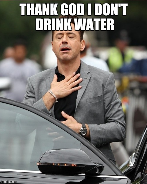 THANK GOD I DON'T DRINK WATER | made w/ Imgflip meme maker
