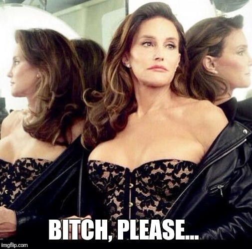 Caitlyn jenner | B**CH, PLEASE... | image tagged in caitlyn jenner | made w/ Imgflip meme maker