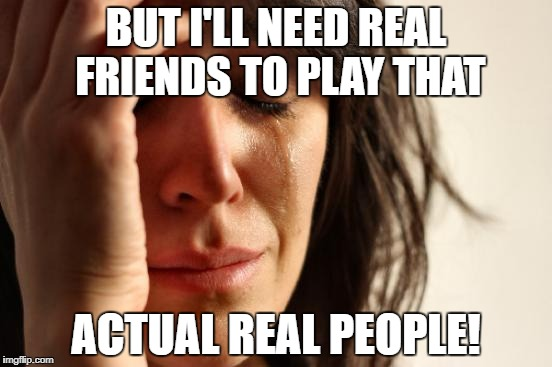 First World Problems Meme | BUT I'LL NEED REAL FRIENDS TO PLAY THAT ACTUAL REAL PEOPLE! | image tagged in memes,first world problems | made w/ Imgflip meme maker