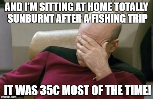 Captain Picard Facepalm Meme | AND I'M SITTING AT HOME TOTALLY SUNBURNT AFTER A FISHING TRIP IT WAS 35C MOST OF THE TIME! | image tagged in memes,captain picard facepalm | made w/ Imgflip meme maker