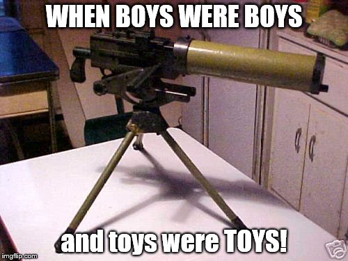 WHEN BOYS WERE BOYS and toys were TOYS! | image tagged in 30 cal browning mg toy | made w/ Imgflip meme maker