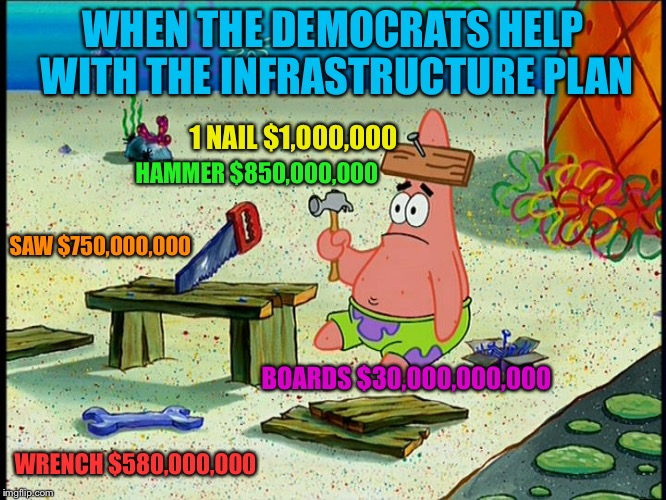 WHEN THE DEMOCRATS HELP WITH THE INFRASTRUCTURE PLAN 1 NAIL $1,000,000 SAW $750,000,000 WRENCH $580,000,000 BOARDS $30,000,000,000 HAMMER $8 | image tagged in how do i economy | made w/ Imgflip meme maker