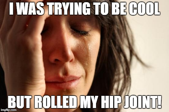 First World Problems Meme | I WAS TRYING TO BE COOL BUT ROLLED MY HIP JOINT! | image tagged in memes,first world problems | made w/ Imgflip meme maker