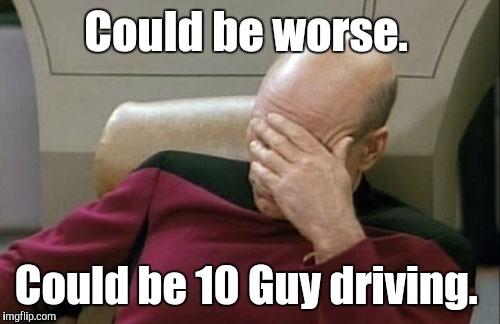 Captain Picard Facepalm Meme | Could be worse. Could be 10 Guy driving. | image tagged in memes,captain picard facepalm | made w/ Imgflip meme maker