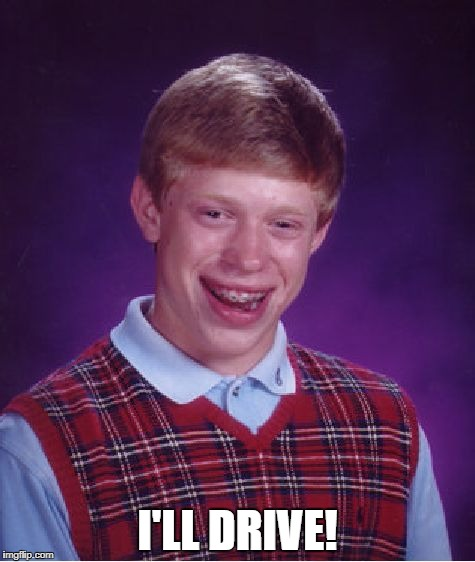 Bad Luck Brian Meme | I'LL DRIVE! | image tagged in memes,bad luck brian | made w/ Imgflip meme maker