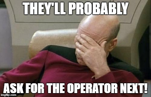 Captain Picard Facepalm Meme | THEY'LL PROBABLY ASK FOR THE OPERATOR NEXT! | image tagged in memes,captain picard facepalm | made w/ Imgflip meme maker