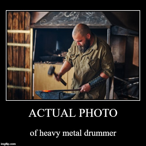 ACTUAL PHOTO | of heavy metal drummer | image tagged in funny,demotivationals | made w/ Imgflip demotivational maker