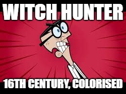 WITCH HUNTER 16TH CENTURY, COLORISED | image tagged in mr crocker faries | made w/ Imgflip meme maker