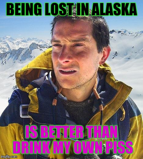 Bear Grylls Meme | BEING LOST IN ALASKA IS BETTER THAN DRINK MY OWN PISS | image tagged in memes,bear grylls | made w/ Imgflip meme maker