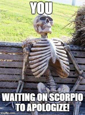 Waiting Skeleton Meme | YOU WAITING ON SCORPIO TO APOLOGIZE! | image tagged in memes,waiting skeleton | made w/ Imgflip meme maker