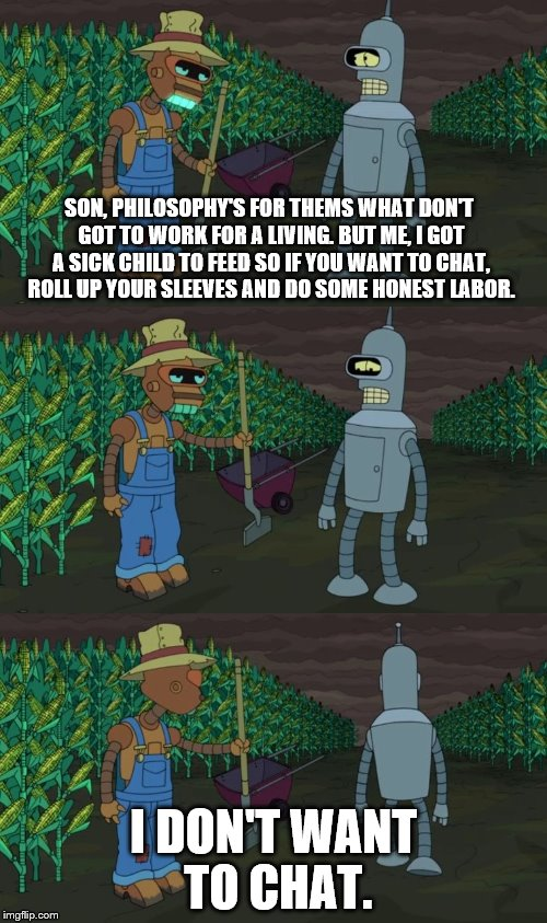 Honest Labor | SON, PHILOSOPHY'S FOR THEMS WHAT DON'T GOT TO WORK FOR A LIVING. BUT ME, I GOT A SICK CHILD TO FEED SO IF YOU WANT TO CHAT, ROLL UP YOUR SLE | image tagged in futurama,bender,fuck you,current mood,lazy,philosophy | made w/ Imgflip meme maker
