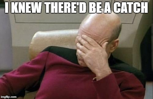Captain Picard Facepalm Meme | I KNEW THERE'D BE A CATCH | image tagged in memes,captain picard facepalm | made w/ Imgflip meme maker
