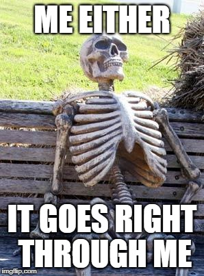 Waiting Skeleton Meme | ME EITHER IT GOES RIGHT THROUGH ME | image tagged in memes,waiting skeleton | made w/ Imgflip meme maker