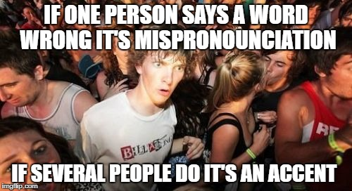 Sudden Clarity Clarence | IF ONE PERSON SAYS A WORD WRONG IT'S MISPRONOUNCIATION IF SEVERAL PEOPLE DO IT'S AN ACCENT | image tagged in memes,sudden clarity clarence | made w/ Imgflip meme maker