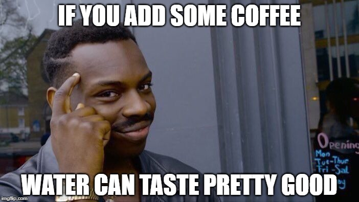 Roll Safe Think About It Meme | IF YOU ADD SOME COFFEE WATER CAN TASTE PRETTY GOOD | image tagged in memes,roll safe think about it | made w/ Imgflip meme maker