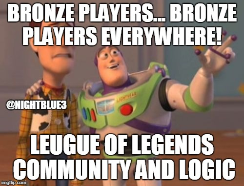 X, X Everywhere Meme | BRONZE PLAYERS... BRONZE PLAYERS EVERYWHERE! LEUGUE OF LEGENDS COMMUNITY AND LOGIC @NIGHTBLUE3 | image tagged in memes,x,x everywhere,x x everywhere | made w/ Imgflip meme maker