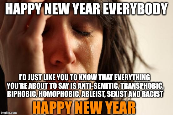 Non-Inclusive New Year | HAPPY NEW YEAR EVERYBODY I'D JUST LIKE YOU TO KNOW THAT EVERYTHING YOU'RE ABOUT TO SAY IS ANTI-SEMITIC, TRANSPHOBIC, BIPHOBIC, HOMOPHOBIC, A | image tagged in memes,first world problems,new years,offensive,the face you make,triggered | made w/ Imgflip meme maker