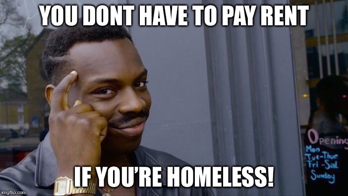How to save money 101 | YOU DONT HAVE TO PAY RENT IF YOU'RE HOMELESS! | image tagged in memes,roll safe think about it | made w/ Imgflip meme maker