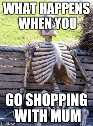 Waiting for mum (shopping trip) | WHAT HAPPENS WHEN YOU GO SHOPPING WITH MUM | image tagged in memes,waiting skeleton | made w/ Imgflip meme maker