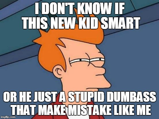 Futurama Fry Meme | I DON'T KNOW IF THIS NEW KID SMART OR HE JUST A STUPID DUMBASS THAT MAKE MISTAKE LIKE ME | image tagged in memes,futurama fry | made w/ Imgflip meme maker