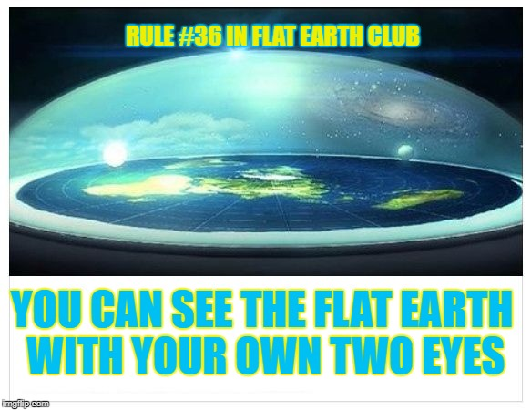 You Can See the Flat Earth with your own two eyes | RULE #36 IN FLAT EARTH CLUB YOU CAN SEE THE FLAT EARTH WITH YOUR OWN TWO EYES | image tagged in flat earth dome,flat earth,flat earth club,eyes,rule 36 | made w/ Imgflip meme maker