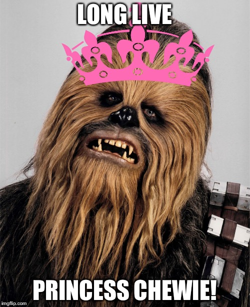 LONG LIVE PRINCESS CHEWIE! | image tagged in chewbacca the princess | made w/ Imgflip meme maker