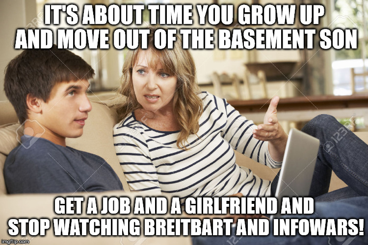 Mother and son | IT'S ABOUT TIME YOU GROW UP AND MOVE OUT OF THE BASEMENT SON GET A JOB AND A GIRLFRIEND AND STOP WATCHING BREITBART AND INFOWARS! | image tagged in mother and son | made w/ Imgflip meme maker