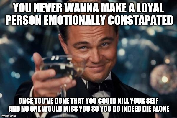 Leonardo Dicaprio Cheers Meme | YOU NEVER WANNA MAKE A LOYAL PERSON EMOTIONALLY CONSTAPATED ONCE YOU'VE DONE THAT YOU COULD KILL YOUR SELF AND NO ONE WOULD MISS YOU SO YOU  | image tagged in memes,leonardo dicaprio cheers | made w/ Imgflip meme maker