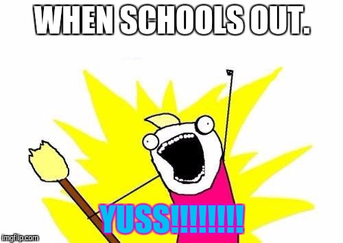 SCHOOL'S OUT!!!!! | WHEN SCHOOLS OUT. YUSS!!!!!!!! | image tagged in memes,x all the y | made w/ Imgflip meme maker