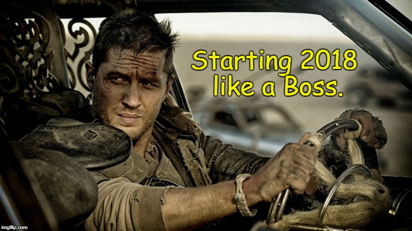 Happy New Year, Everybody!  | Starting 2018 like a Boss. | image tagged in tom hardy as mad max,happy new year,new years eve,mad max,memes | made w/ Imgflip meme maker
