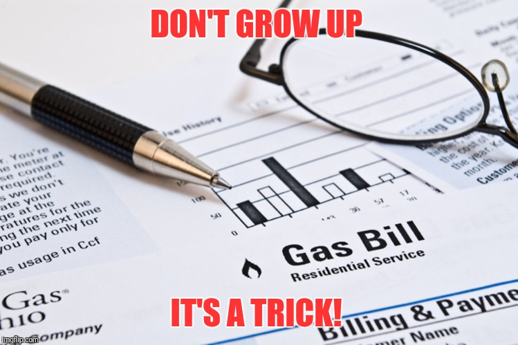 DON'T GROW UP IT'S A TRICK! | image tagged in bills,funny memes,first world problems,donald trump approves | made w/ Imgflip meme maker