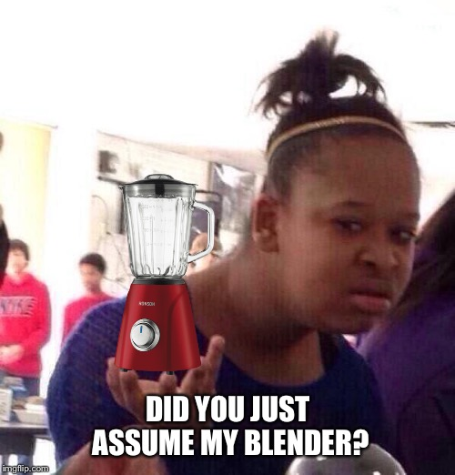 Black Girl Wat Meme | DID YOU JUST ASSUME MY BLENDER? | image tagged in memes,black girl wat | made w/ Imgflip meme maker