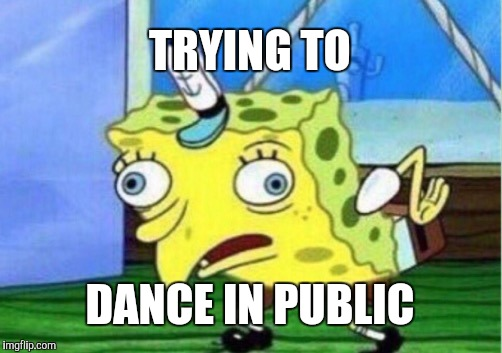 Mocking Spongebob |  TRYING TO; DANCE IN PUBLIC | image tagged in memes,mocking spongebob | made w/ Imgflip meme maker