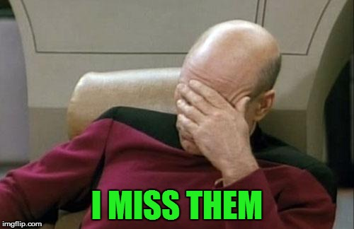 Captain Picard Facepalm Meme | I MISS THEM | image tagged in memes,captain picard facepalm | made w/ Imgflip meme maker