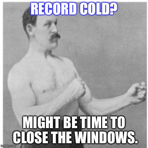 Might be. | RECORD COLD? MIGHT BE TIME TO CLOSE THE WINDOWS. | image tagged in memes,overly manly man,cold | made w/ Imgflip meme maker