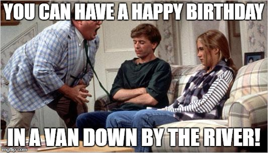 Matt Foley (Chris Farley) | YOU CAN HAVE A HAPPY BIRTHDAY IN A VAN DOWN BY THE RIVER! | image tagged in matt foley chris farley | made w/ Imgflip meme maker