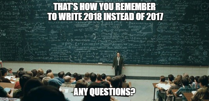 Happy New Year imgflip family!!!!! | THAT'S HOW YOU REMEMBER TO WRITE 2018 INSTEAD OF 2017 ANY QUESTIONS? | image tagged in remember,hard,questions | made w/ Imgflip meme maker
