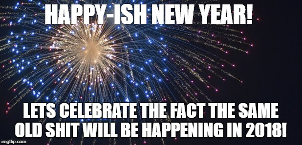 Happy New Year | HAPPY-ISH NEW YEAR! LETS CELEBRATE THE FACT THE SAME OLD SHIT WILL BE HAPPENING IN 2018! | image tagged in happy new year | made w/ Imgflip meme maker