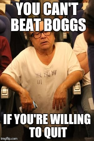 YOU CAN'T BEAT BOGGS IF YOU'RE WILLING TO QUIT | made w/ Imgflip meme maker