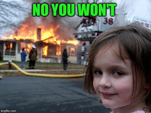 Disaster Girl Meme | NO YOU WON'T | image tagged in memes,disaster girl | made w/ Imgflip meme maker