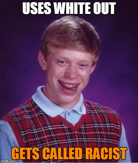 Bad Luck Brian Meme | USES WHITE OUT GETS CALLED RACIST | image tagged in memes,bad luck brian | made w/ Imgflip meme maker