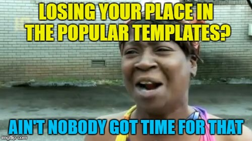 Changes, changes everywhere... :) | LOSING YOUR PLACE IN THE POPULAR TEMPLATES? AIN'T NOBODY GOT TIME FOR THAT | image tagged in memes,aint nobody got time for that,popular templates | made w/ Imgflip meme maker