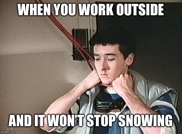 WHEN YOU WORK OUTSIDE AND IT WON'T STOP SNOWING | image tagged in better | made w/ Imgflip meme maker