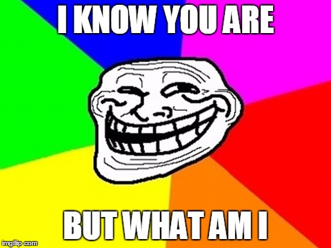 I KNOW YOU ARE BUT WHAT AM I | made w/ Imgflip meme maker