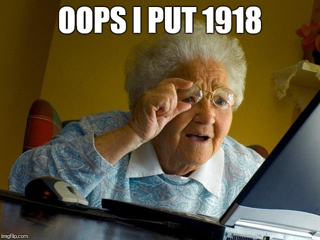 Grandma Finds The Internet Meme | OOPS I PUT 1918 | image tagged in memes,grandma finds the internet | made w/ Imgflip meme maker