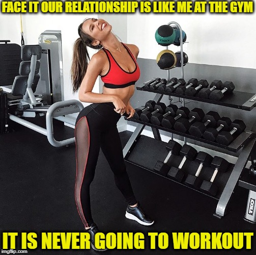 loose weights  | FACE IT OUR RELATIONSHIP IS LIKE ME AT THE GYM IT IS NEVER GOING TO WORKOUT | image tagged in resolution girl,new year resolutions,memes,funny,gymlife | made w/ Imgflip meme maker