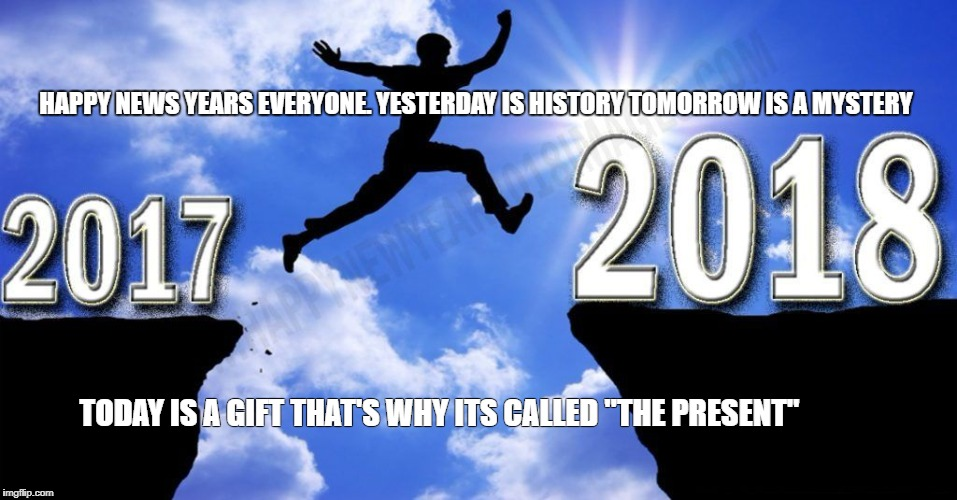 "HAPPY NEWS YEARS EVERYONE. YESTERDAY IS HISTORY TOMORROW IS A MYSTERY TODAY IS A GIFT THAT'S WHY ITS CALLED ""THE PRESENT"" 