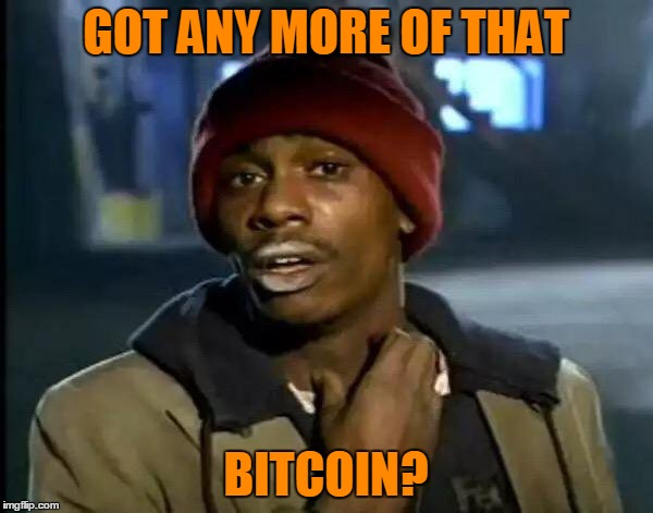 Y'all Got Any More Of That Meme | GOT ANY MORE OF THAT BITCOIN? | image tagged in memes,y'all got any more of that | made w/ Imgflip meme maker