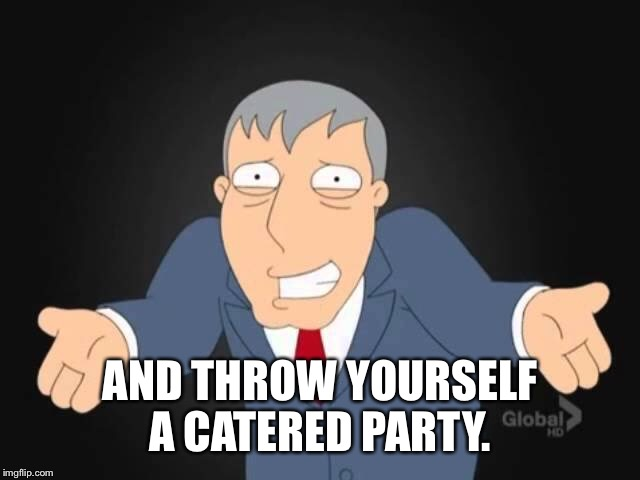 AND THROW YOURSELF A CATERED PARTY. | made w/ Imgflip meme maker